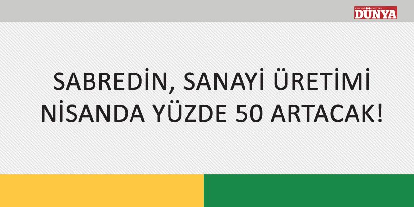 SABREDİN, SANAYİ ÜRETİMİ NİSANDA YÜZDE 50 ARTACAK!