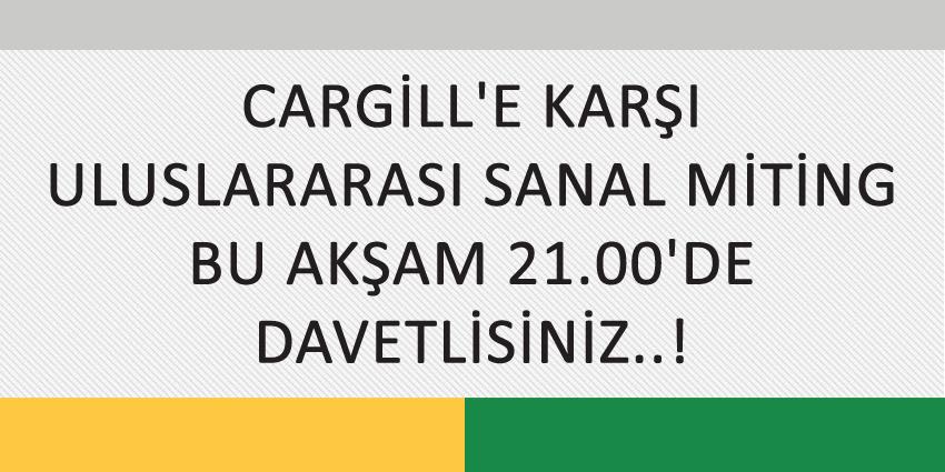 CARGİLL'E KARŞI ULUSLARARASI SANAL MİTİNG BU AKŞAM 21.00'DE DAVETLİSİNİZ..!