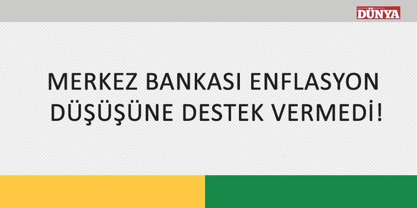 MERKEZ BANKASI ENFLASYON DÜŞÜŞÜNE DESTEK VERMEDİ!