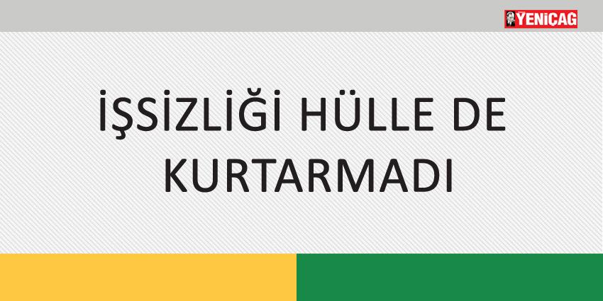 İŞSİZLİĞİ HÜLLE DE KURTARMADI