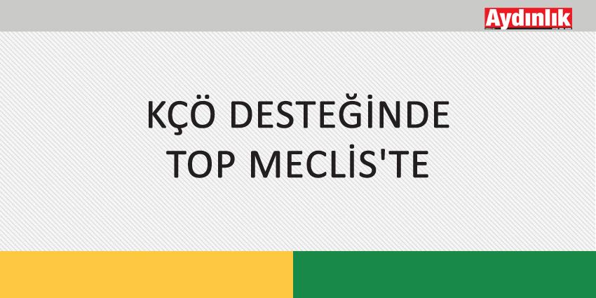 KÇÖ DESTEĞİNDE TOP MECLİS'TE