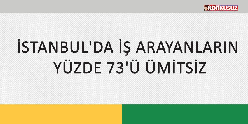 İSTANBUL'DA İŞ ARAYANLARIN YÜZDE 73'Ü ÜMİTSİZ