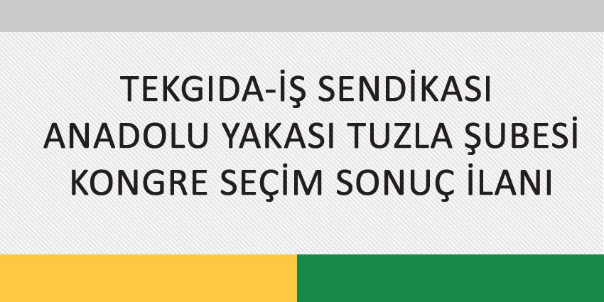TEKGIDA-İŞ SENDİKASI  ANADOLU YAKASI TUZLA ŞUBESİ KONGRE SEÇİM SONUÇ İLANI