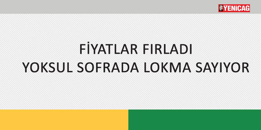 FİYATLAR FIRLADI YOKSUL SOFRADA LOKMA SAYIYOR
