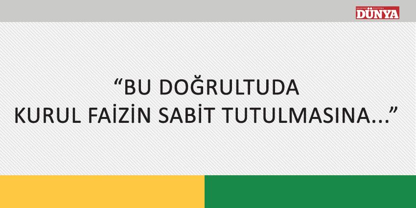 """""""BU DOĞRULTUDA KURUL FAİZİN SABİT TUTULMASINA…"""""""