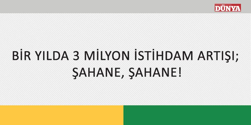 BİR YILDA 3 MİLYON İSTİHDAM ARTIŞI; ŞAHANE, ŞAHANE!
