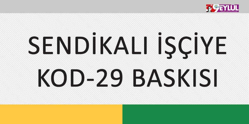 SENDİKALI İŞÇİYE KOD-29 BASKISI