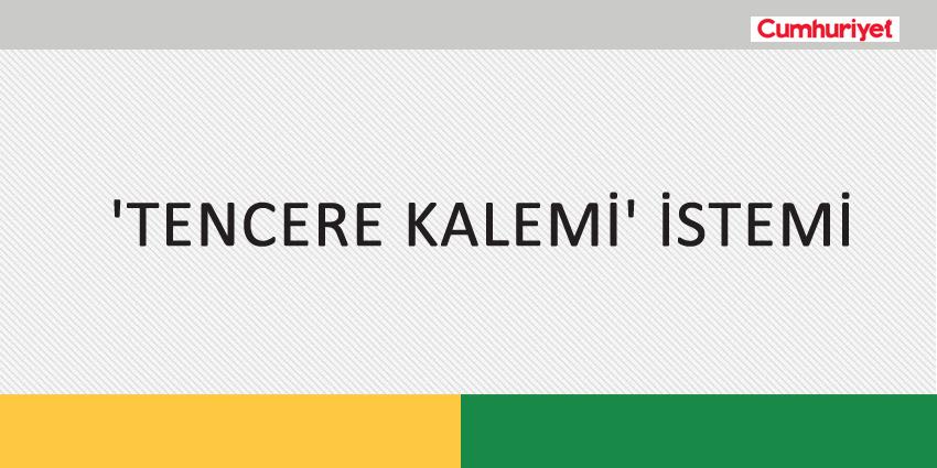 'TENCERE KALEMİ' İSTEMİ