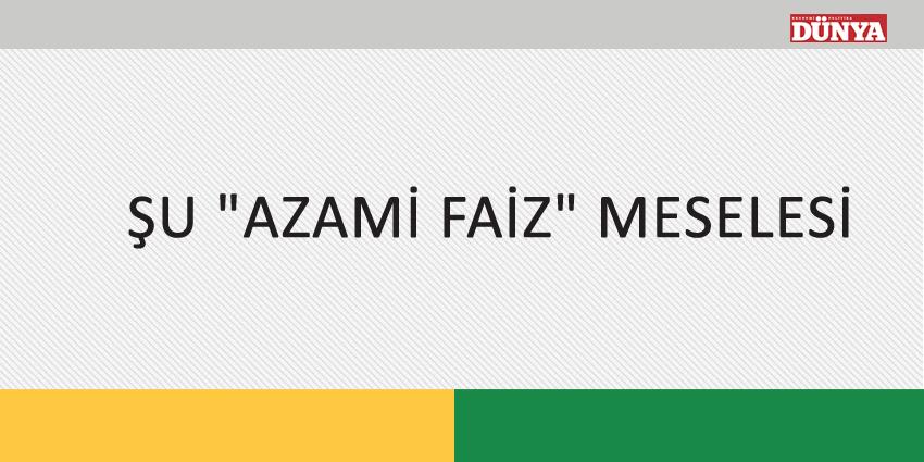 """ŞU """"AZAMİ FAİZ"""" MESELESİ"""