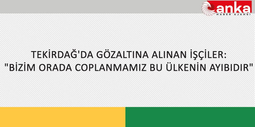 """TEKİRDAĞ'DA GÖZALTINA ALINAN İŞÇİLER: """"BİZİM ORADA COPLANMAMIZ BU ÜLKENİN AYIBIDIR"""""""