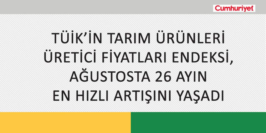 TÜİK'İN TARIM ÜRÜNLERİ ÜRETİCİ FİYATLARI ENDEKSİ, AĞUSTOSTA 26 AYIN EN HIZLI ARTIŞINI YAŞADI