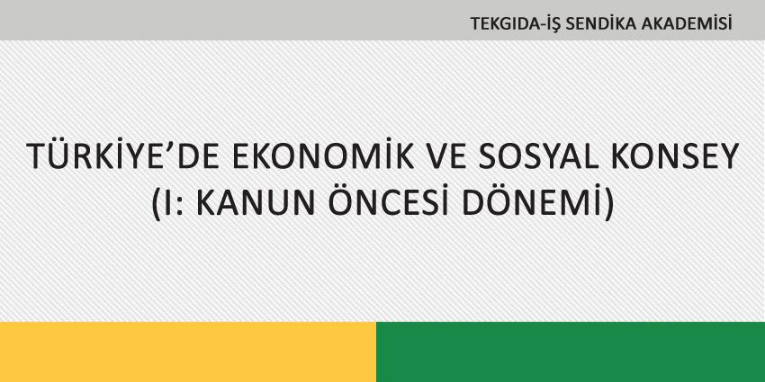 TÜRKİYE'DE EKONOMİK VE SOSYAL KONSEY (I: KANUN ÖNCESİ DÖNEMİ)