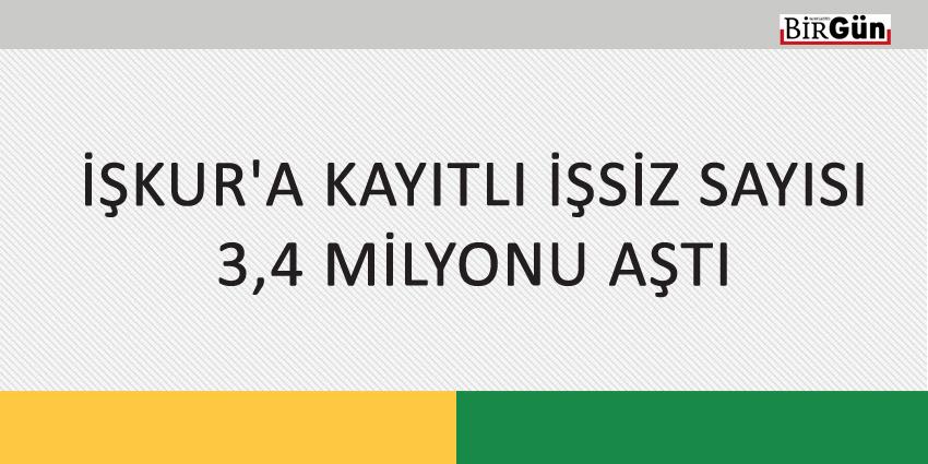 İŞKUR'A KAYITLI İŞSİZ SAYISI 3,4 MİLYONU AŞTI